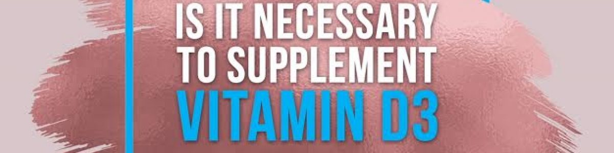 Is it necessary to supplement Vitamin D3?